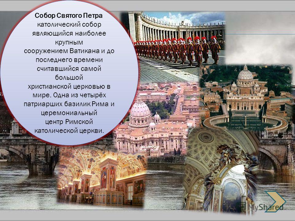 Собор Святого Петра католический собор являющийся наиболее крупным сооружением Ватикана и до последнего времени считавшийся самой большой христианской церковью в мире. Одна из четырёх патриарших базилик Рима и церемониальный центр Римской католическо