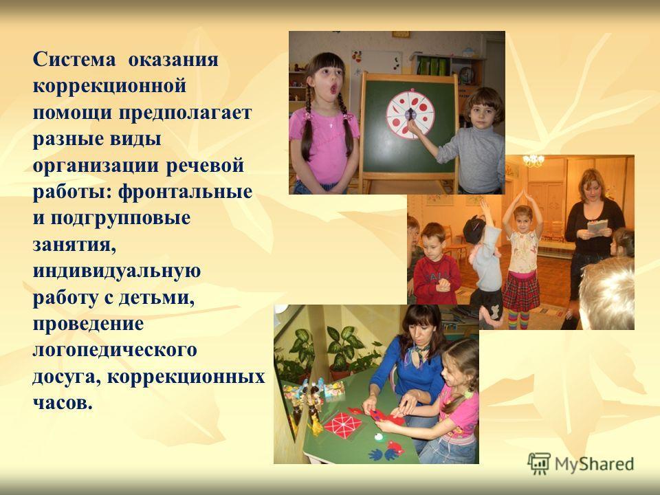 Система оказания коррекционной помощи предполагает разные виды организации речевой работы: фронтальные и подгрупповые занятия, индивидуальную работу с детьми, проведение логопедического досуга, коррекционных часов.