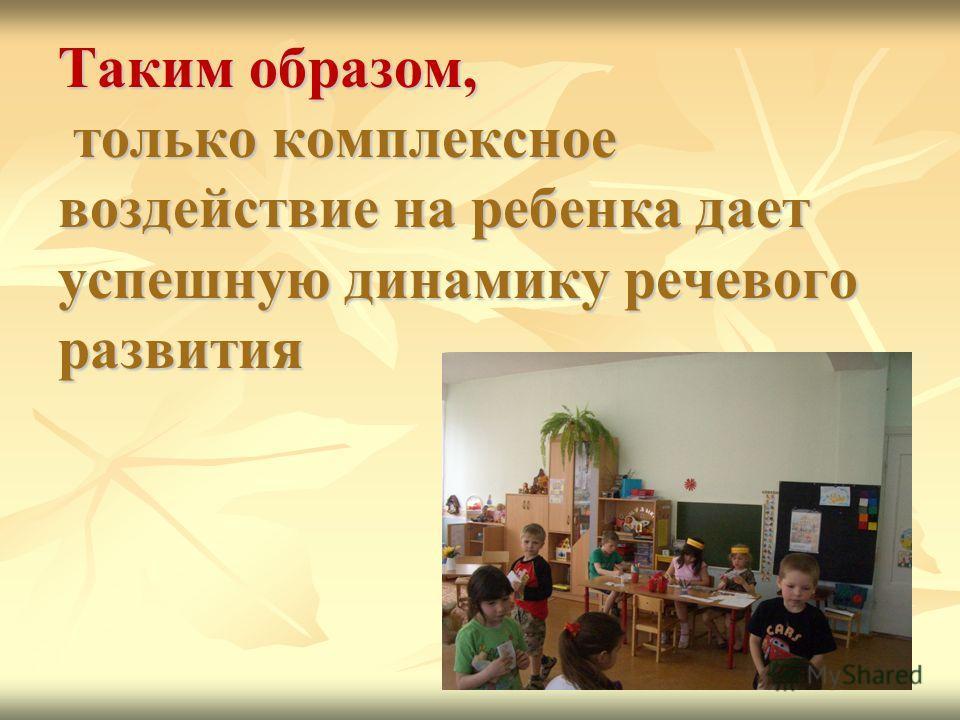 Таким образом, только комплексное воздействие на ребенка дает успешную динамику речевого развития