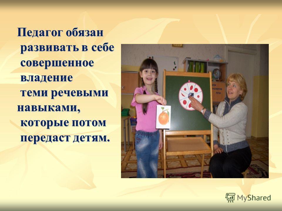 Педагог обязан развивать в себе совершенное владение теми речевыми навыками, которые потом передаст детям.