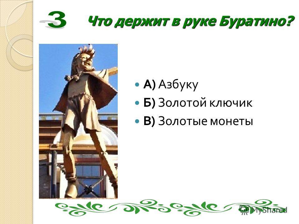 Что держит в руке Буратино? А ) Азбуку Б ) Золотой ключик В ) Золотые монеты