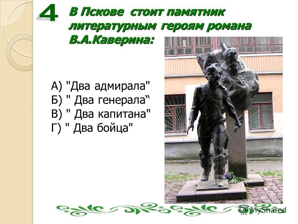 В Пскове стоит памятник литературным героям романа В.А.Каверина: А) Два адмирала Б)  Два генерала В)  Два капитана Г)  Два бойца