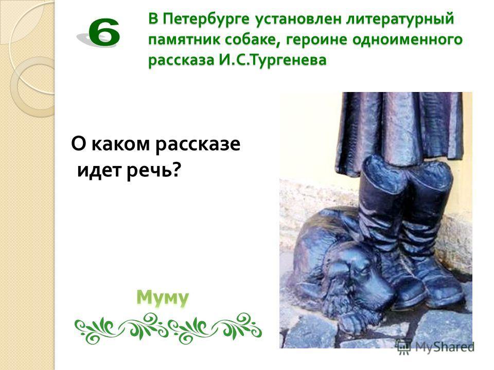 В Петербурге установлен литературный памятник собаке, героине одноименного рассказа И. С. Тургенева О каком рассказе идет речь ?