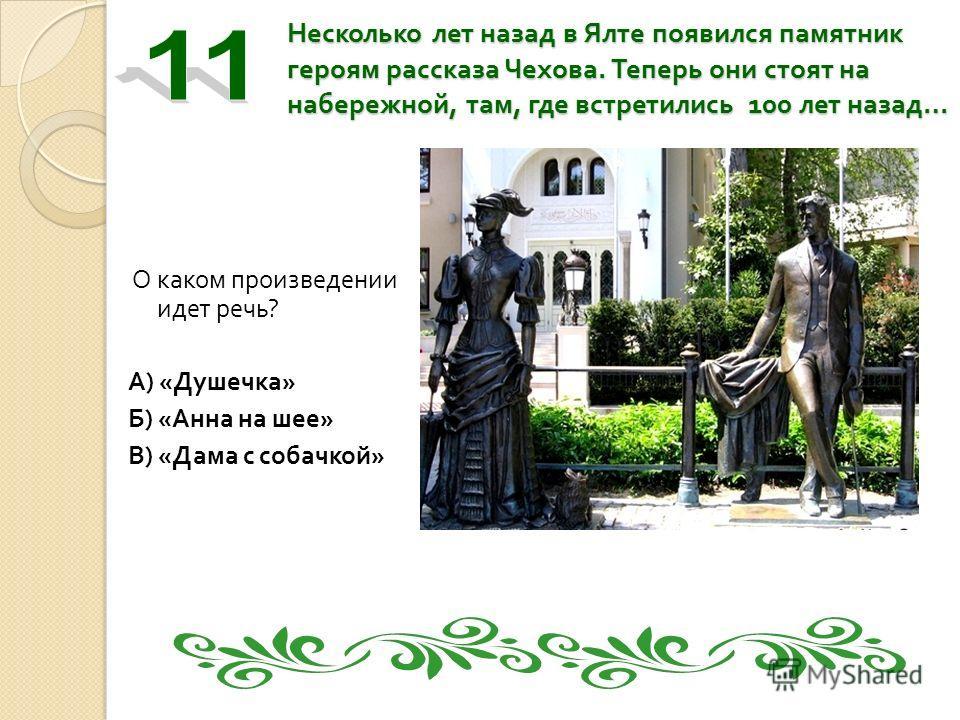 Несколько лет назад в Ялте появился памятник героям рассказа Чехова. Теперь они стоят на набережной, там, где встретились 100 лет назад … О каком произведении идет речь ? А ) « Душечка » Б ) « Анна на шее » В ) « Дама с собачкой »