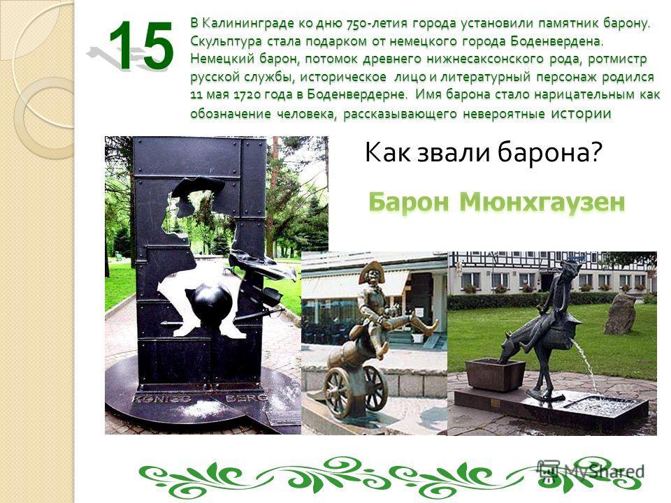 В Калининграде ко дню 750- летия города установили памятник барону. Скульптура стала подарком от немецкого города Боденвердена. Немецкий барон, потомок древнего нижнесаксонского рода, ротмистр русской службы, историческое лицо и литературный персонаж