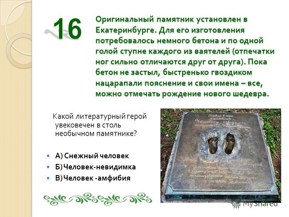 Оригинальный памятник установлен в Екатеринбурге. Для его изготовления потребовалось немного бетона и по одной голой ступне каждого из ваятелей ( отпечатки ног сильно отличаются друг от друга ). Пока бетон не застыл, быстренько гвоздиком нацарапали п