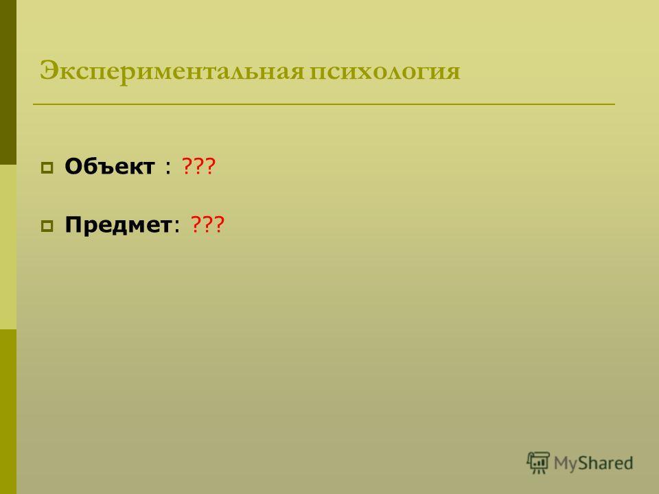 Экспериментальная психология Объект : ??? Предмет: ???