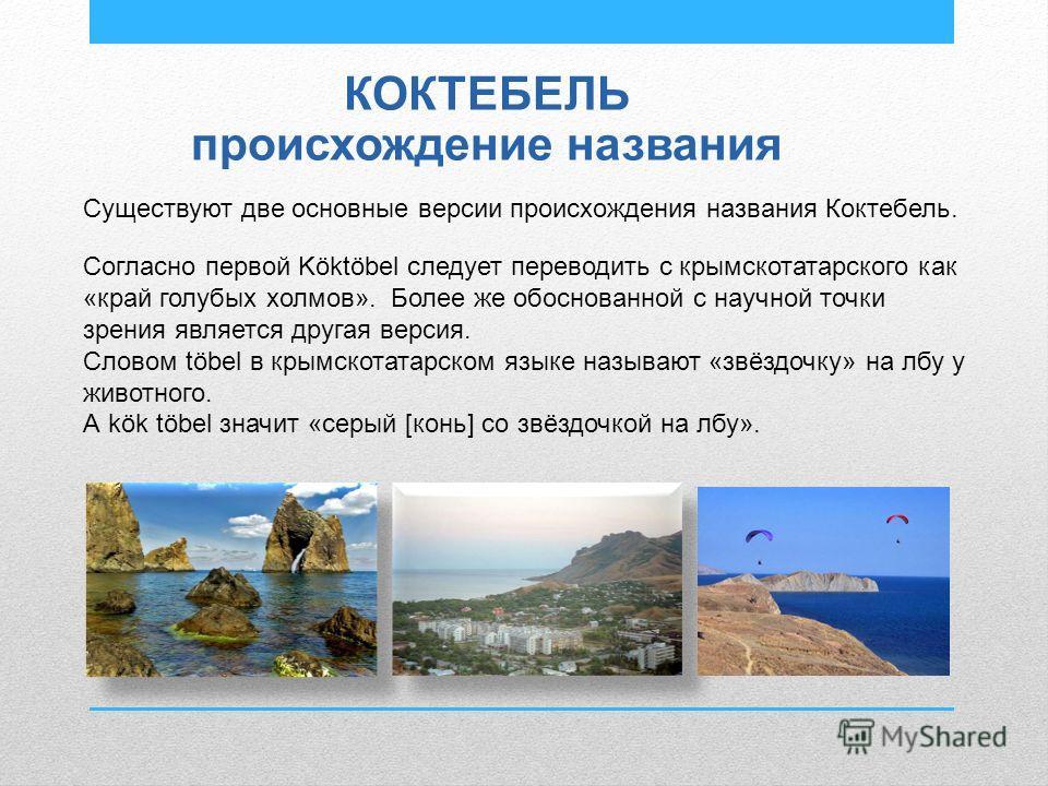 КОКТЕБЕЛЬ происхождение названия Существуют две основные версии происхождения названия Коктебель. Согласно первой Köktöbel следует переводить с крымскотатарского как «край голубых холмов». Более же обоснованной с научной точки зрения является другая