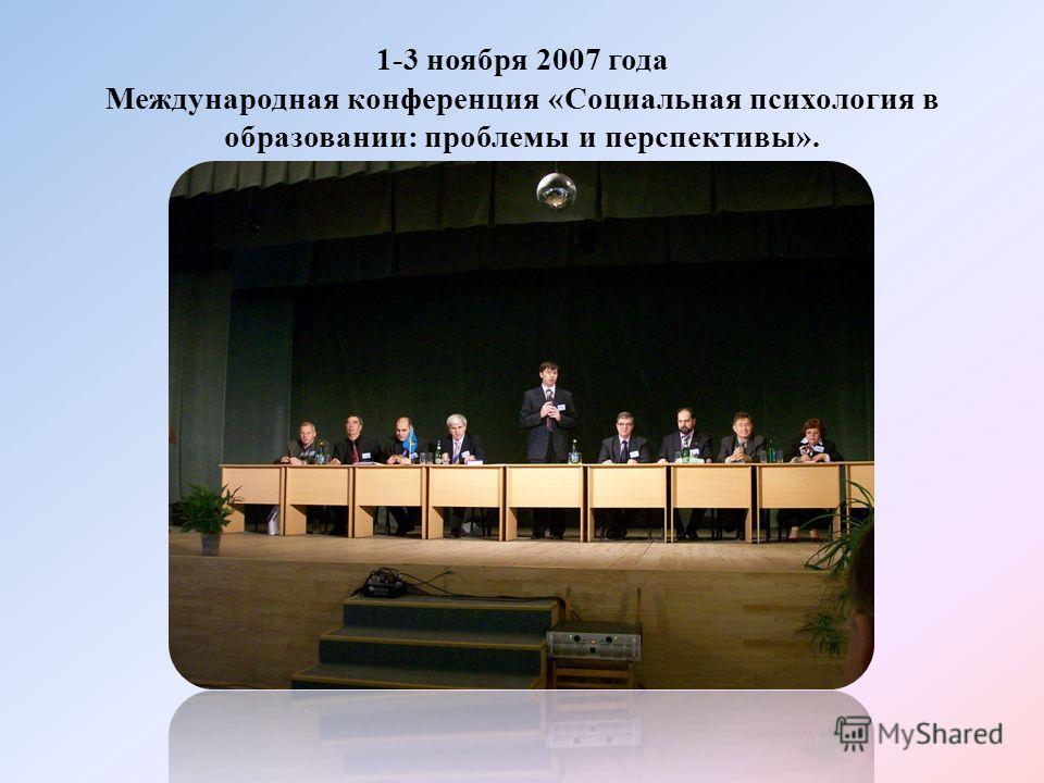 1-3 ноября 2007 года Международная конференция «Социальная психология в образовании: проблемы и перспективы».