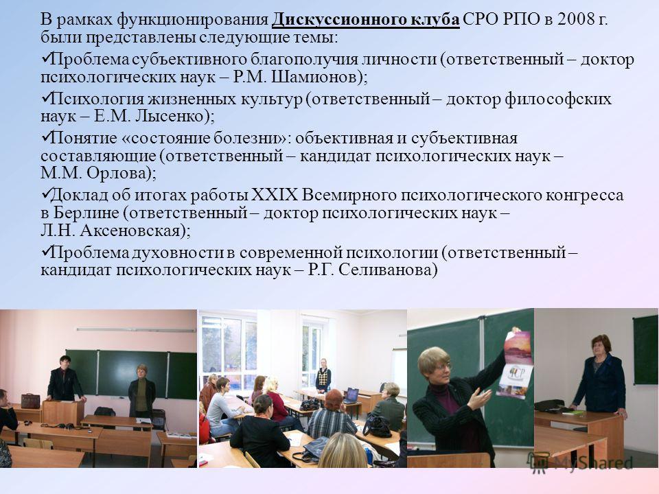 В рамках функционирования Дискуссионного клуба СРО РПО в 2008 г. были представлены следующие темы: Проблема субъективного благополучия личности (ответственный – доктор психологических наук – Р.М. Шамионов); Психология жизненных культур (ответственный