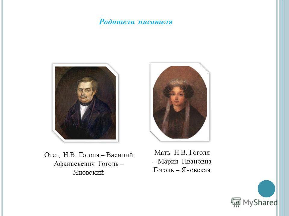 Отец Н.В. Гоголя – Василий Афанасьевич Гоголь – Яновский Мать Н.В. Гоголя – Мария Ивановна Гоголь – Яновская Родители писателя
