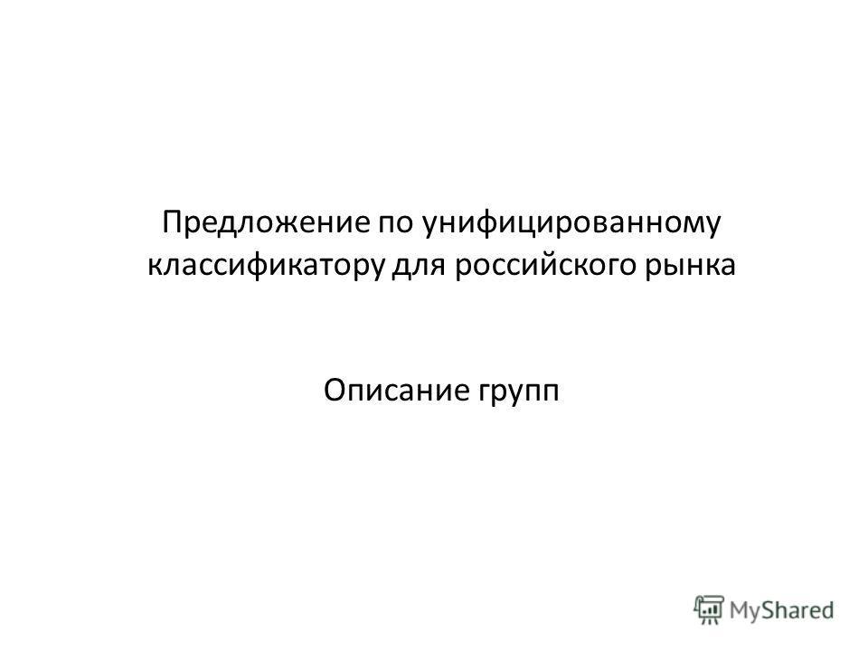 Предложение по унифицированному классификатору для российского рынка Описание групп