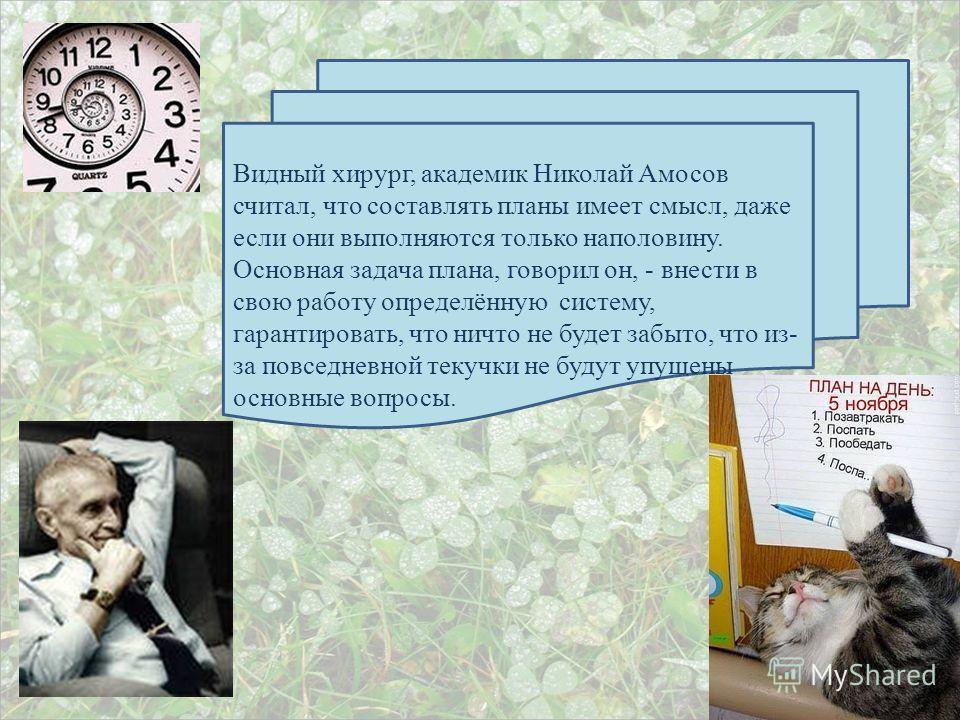 Видный хирург, академик Николай Амосов считал, что составлять планы имеет смысл, даже если они выполняются только наполовину. Основная задача плана, говорил он, - внести в свою работу определённую систему, гарантировать, что ничто не будет забыто, чт
