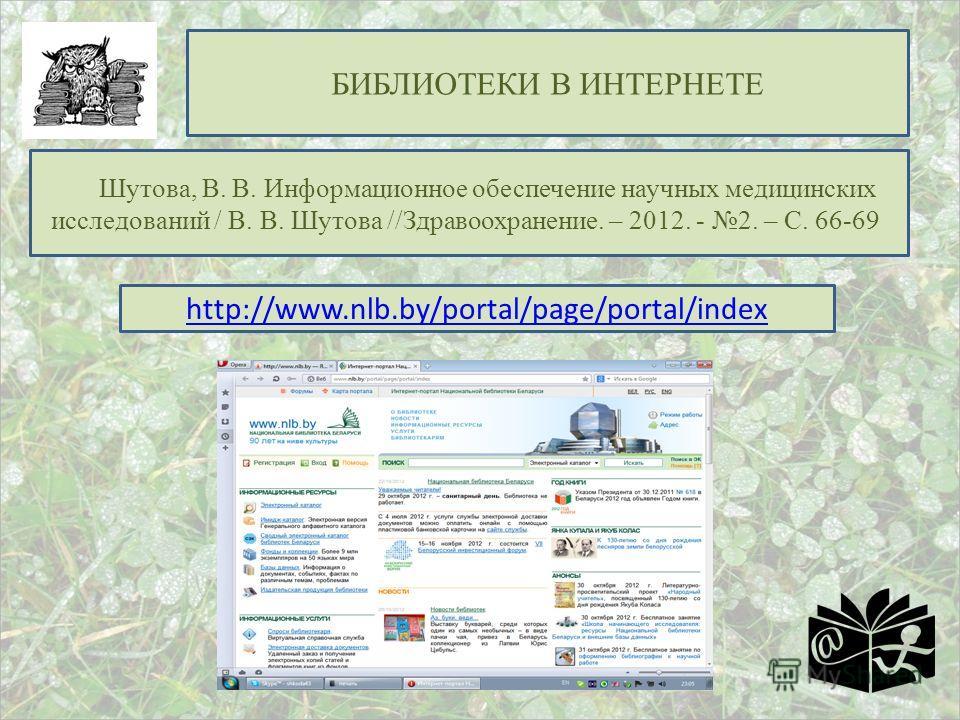 БИБЛИОТЕКИ В ИНТЕРНЕТЕ Шутова, В. В. Информационное обеспечение научных медицинских исследований / В. В. Шутова //Здравоохранение. – 2012. - 2. – С. 66-69 http://www.nlb.by/portal/page/portal/index