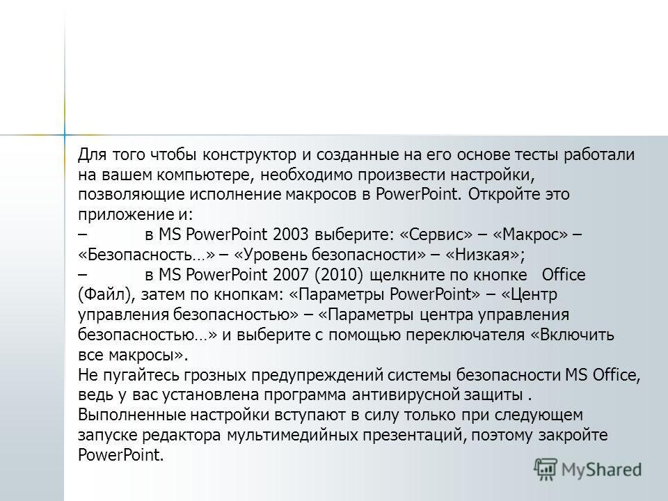 Для того чтобы конструктор и созданные на его основе тесты работали на вашем компьютере, необходимо произвести настройки, позволяющие исполнение макросов в PowerPoint. Откройте это приложение и: –в MS PowerPoint 2003 выберите: «Сервис» – «Макрос» – «