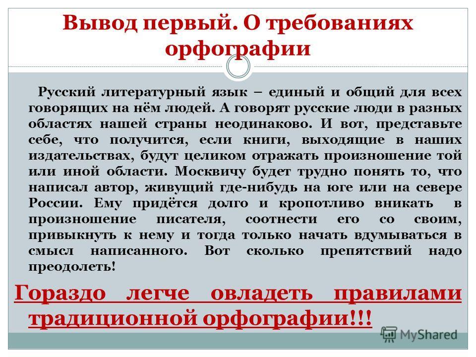 Вывод первый. О требованиях орфографии Русский литературный язык – единый и общий для всех говорящих на нём людей. А говорят русские люди в разных областях нашей страны неодинаково. И вот, представьте себе, что получится, если книги, выходящие в наши