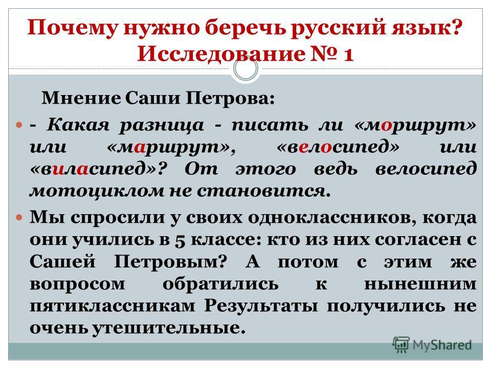 Почему нужно беречь русский язык? Исследование 1 Мнение Саши Петрова: - Какая разница - писать ли «моршрут» или «маршрут», «велосипед» или «виласипед»? От этого ведь велосипед мотоциклом не становится. Мы спросили у своих одноклассников, когда они уч