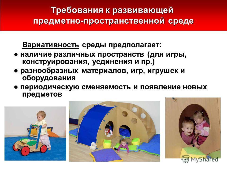 Вариативность среды предполагает: наличие различных пространств (для игры, конструирования, уединения и пр.) разнообразных материалов, игр, игрушек и