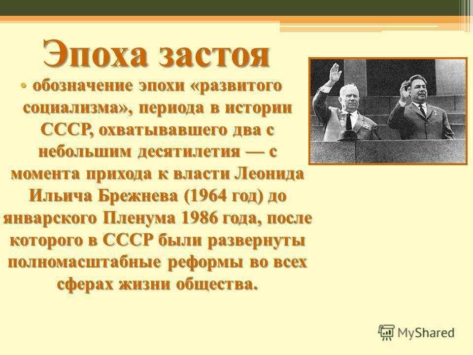 Эпоха застоя обозначение эпохи «развитого социализма», периода в истории СССР, охватывавшего два с небольшим десятилетия с момента прихода к власти Леонида Ильича Брежнева (1964 год) до январского Пленума 1986 года, после которого в СССР были разверн
