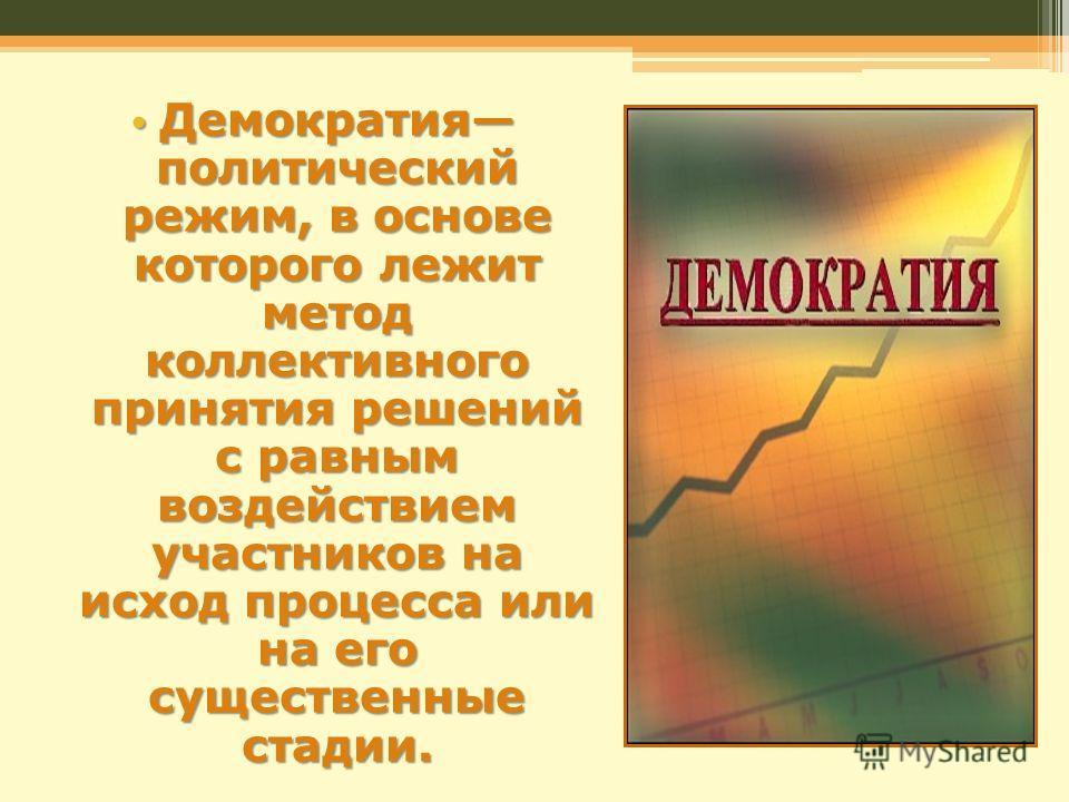 Демократия политический режим, в основе которого лежит метод коллективного принятия решений с равным воздействием участников на исход процесса или на его существенные стадии. Демократия политический режим, в основе которого лежит метод коллективного