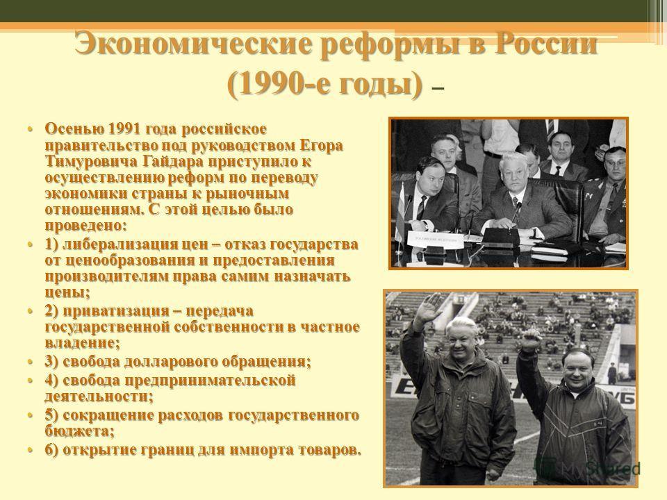 Экономические реформы в России (1990-е годы) Экономические реформы в России (1990-е годы) Осенью 1991 года российское правительство под руководством Егора Тимуровича Гайдара приступило к осуществлению реформ по переводу экономики страны к рыночным от