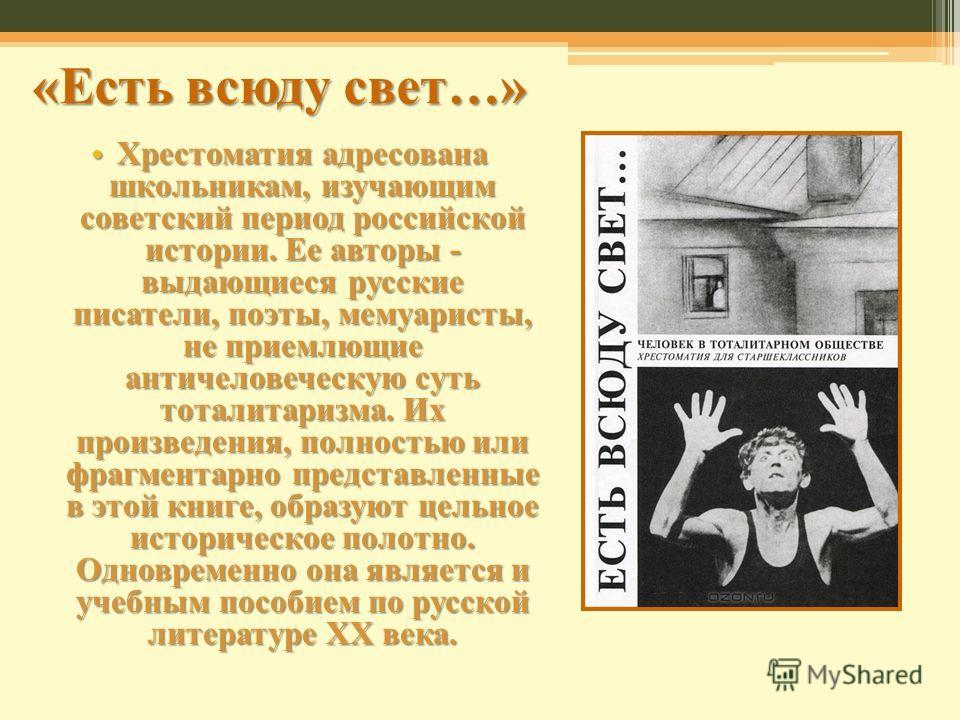 «Есть всюду свет…» Хрестоматия адресована школьникам, изучающим советский период российской истории. Ее авторы - выдающиеся русские писатели, поэты, мемуаристы, не приемлющие античеловеческую суть тоталитаризма. Их произведения, полностью или фрагмен
