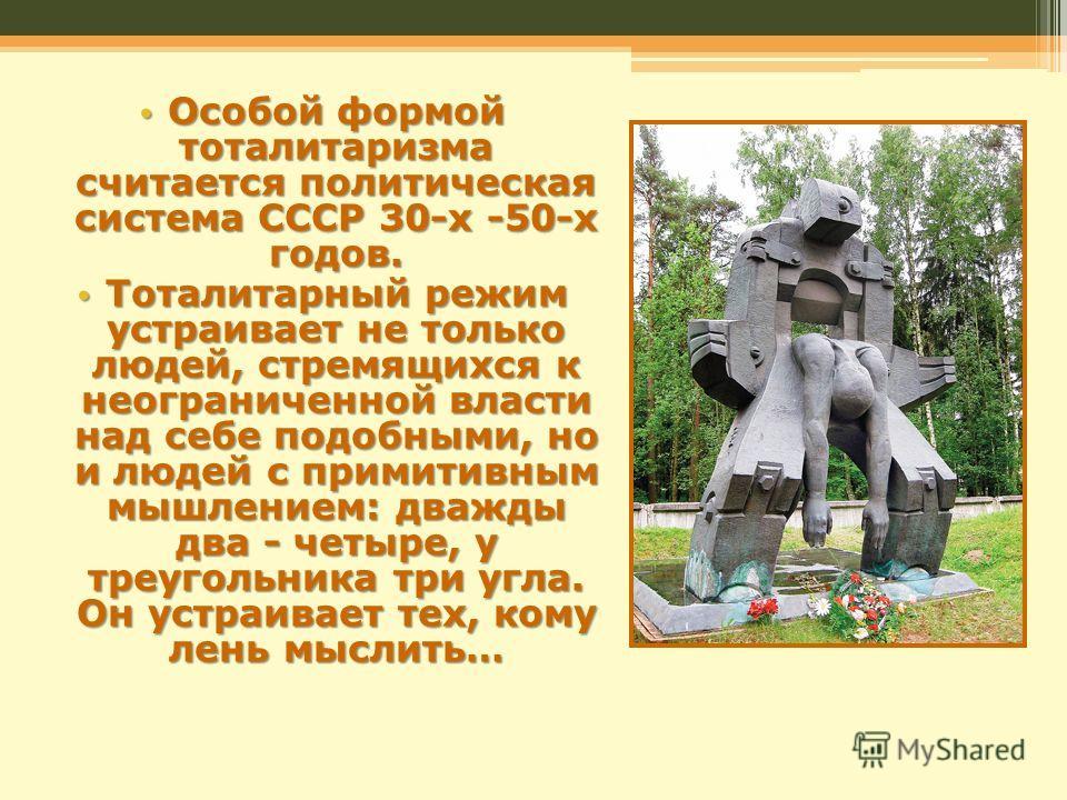 Особой формой тоталитаризма считается политическая система СССР 30-х -50-х годов. Особой формой тоталитаризма считается политическая система СССР 30-х -50-х годов. Тоталитарный режим устраивает не только людей, стремящихся к неограниченной власти над