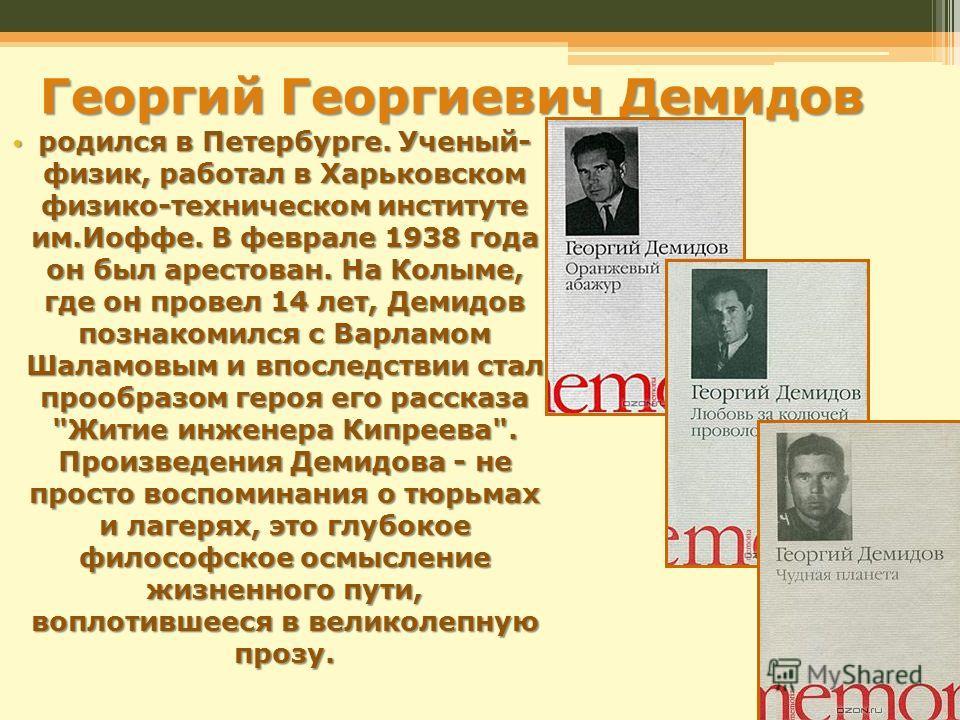 Георгий Георгиевич Демидов родился в Петербурге. Ученый- физик, работал в Харьковском физико-техническом институте им.Иоффе. В феврале 1938 года он был арестован. На Колыме, где он провел 14 лет, Демидов познакомился с Варламом Шаламовым и впоследств