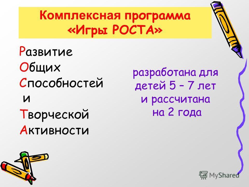 Комплексная п рограмма «Игры РОСТА» разработана для детей 5 – 7 лет и рассчитана на 2 года Активности Развитие Общих Способностей и Творческой