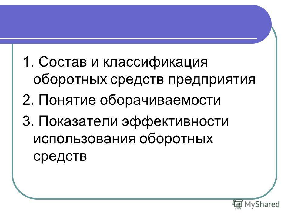 1. Состав и классификация оборотных средств предприятия 2. Понятие оборачиваемости 3. Показатели эффективности использования оборотных средств