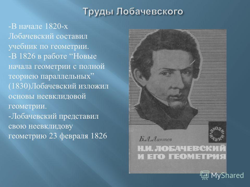 -В начале 1820- х Лобачевский составил учебник по геометрии. -В 1826 в работе Новые начала геометрии с полной теориею параллельных (1830) Лобачевский изложил основы неевклидовой геометрии. -Лобачевский представил свою неевклидову геометрию 23 февраля