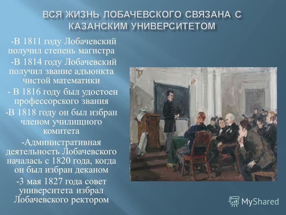 - В 1811 году Лобачевский получил степень магистра - В 1814 году Лобачевский получил звание адъюнкта чистой математики - В 1816 году был удостоен профессорского звания - В 1818 году он был избран членом училищного комитета - Административная деятельн