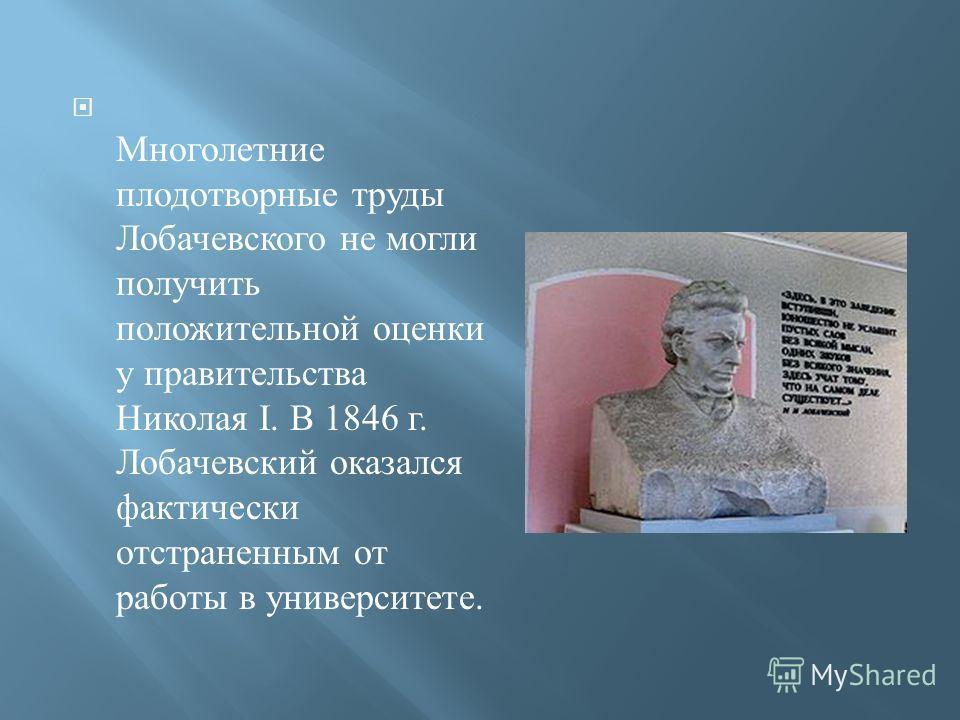 Многолетние плодотворные труды Лобачевского не могли получить положительной оценки у правительства Николая I. В 1846 г. Лобачевский оказался фактически отстраненным от работы в университете.