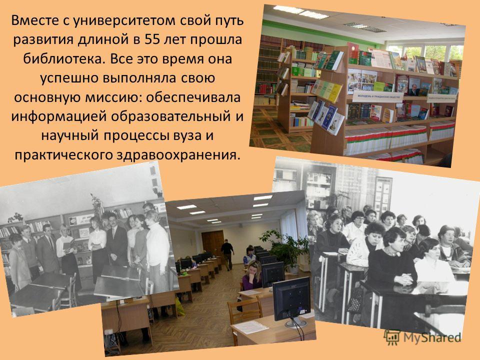 Вместе с университетом свой путь развития длиной в 55 лет прошла библиотека. Все это время она успешно выполняла свою основную миссию: обеспечивала информацией образовательный и научный процессы вуза и практического здравоохранения.