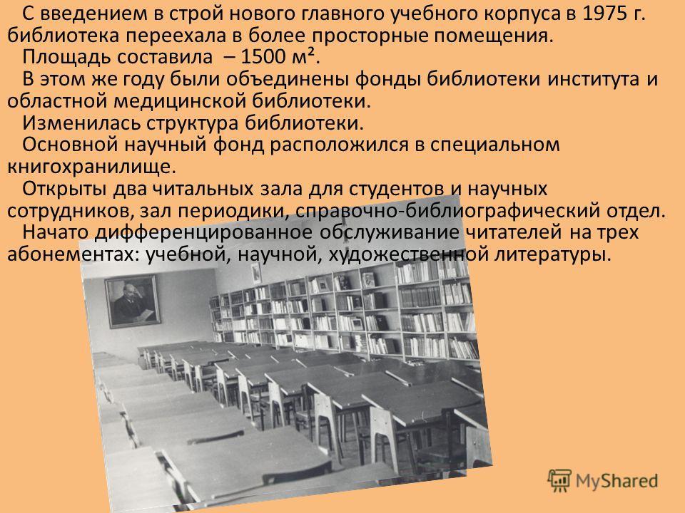 С введением в строй нового главного учебного корпуса в 1975 г. библиотека переехала в более просторные помещения. Площадь составила – 1500 м². В этом же году были объединены фонды библиотеки института и областной медицинской библиотеки. Изменилась ст