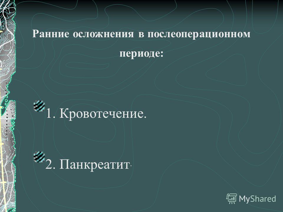 Ранние осложнения в послеоперационном периоде: 1. Кровотечение. 2. Панкреатит.