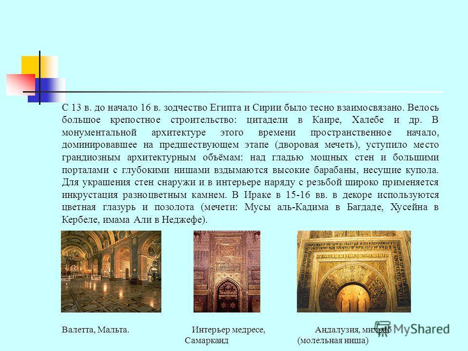 С 13 в. до начало 16 в. зодчество Египта и Сирии было тесно взаимосвязано. Велось большое крепостное строительство: цитадели в Каире, Халебе и др. В монументальной архитектуре этого времени пространственное начало, доминировавшее на предшествующем эт