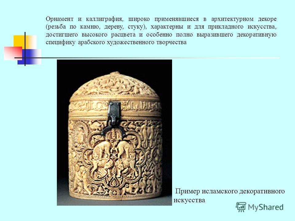 Орнамент и каллиграфия, широко применявшиеся в архитектурном декоре (резьба по камню, дереву, стуку), характерны и для прикладного искусства, достигшего высокого расцвета и особенно полно выразившего декоративную специфику арабского художественного т