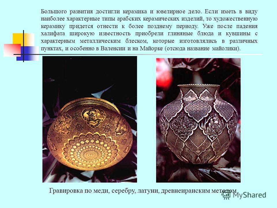 Большого развития достигли керамика и ювелирное дело. Если иметь в виду наиболее характерные типы арабских керамических изделий, то художественную керамику придется отнести к более позднему периоду. Уже после падения халифата широкую известность прио