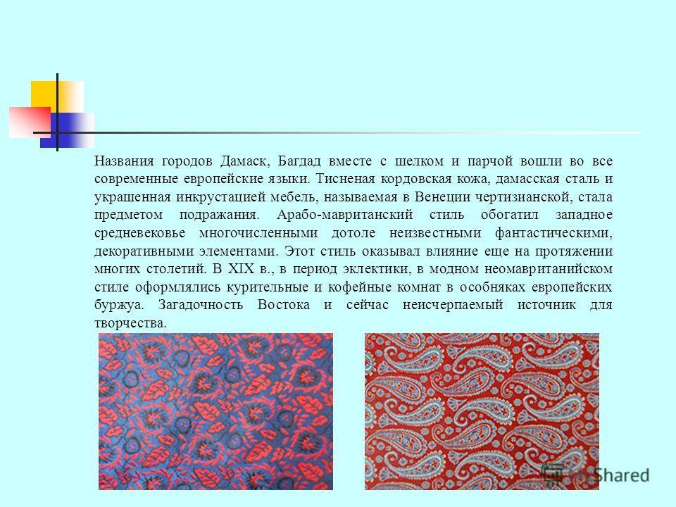 Названия городов Дамаск, Багдад вместе с шелком и парчой вошли во все современные европейские языки. Тисненая кордовская кожа, дамасская сталь и украшенная инкрустацией мебель, называемая в Венеции чертизианской, стала предметом подражания. Арабо-мав