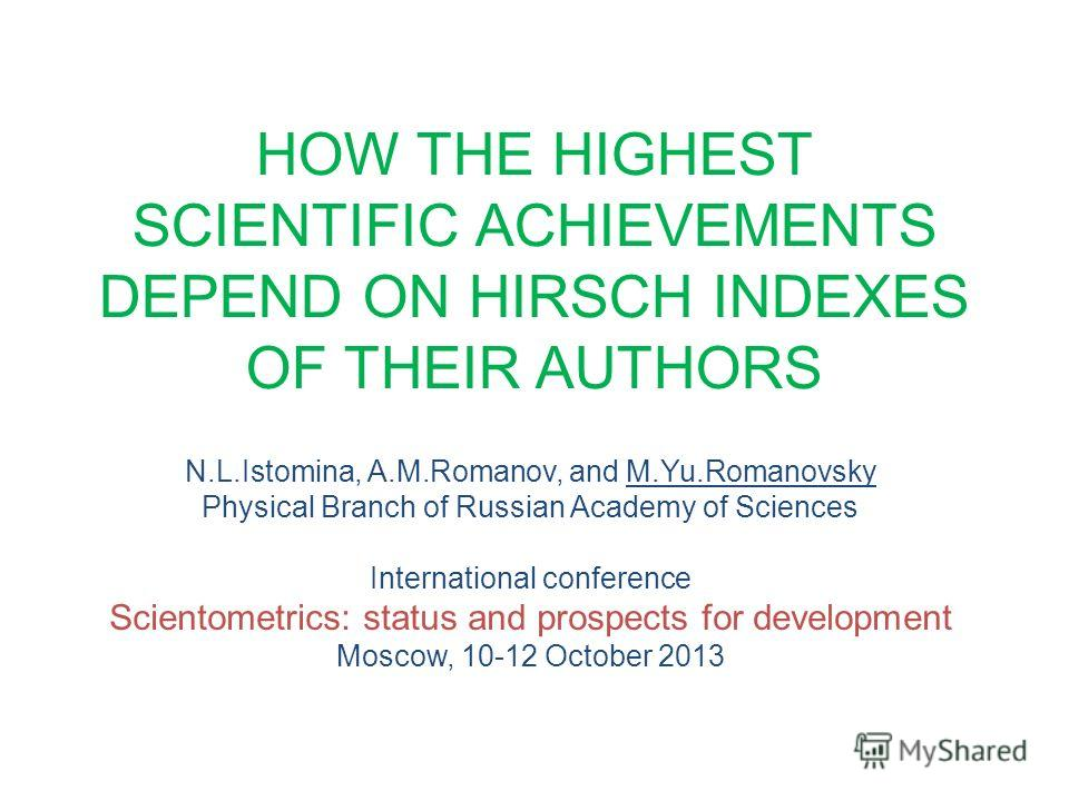 HOW THE HIGHEST SCIENTIFIC ACHIEVEMENTS DEPEND ON HIRSCH INDEXES OF THEIR AUTHORS N.L.Istomina, A.M.Romanov, and M.Yu.Romanovsky Physical Branch of Russian Academy of Sciences International conference Scientometrics: status and prospects for developm