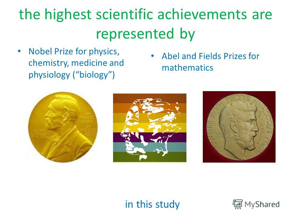 the highest scientific achievements are represented by Nobel Prize for physics, chemistry, medicine and physiology (biology) Abel and Fields Prizes for mathematics in this study