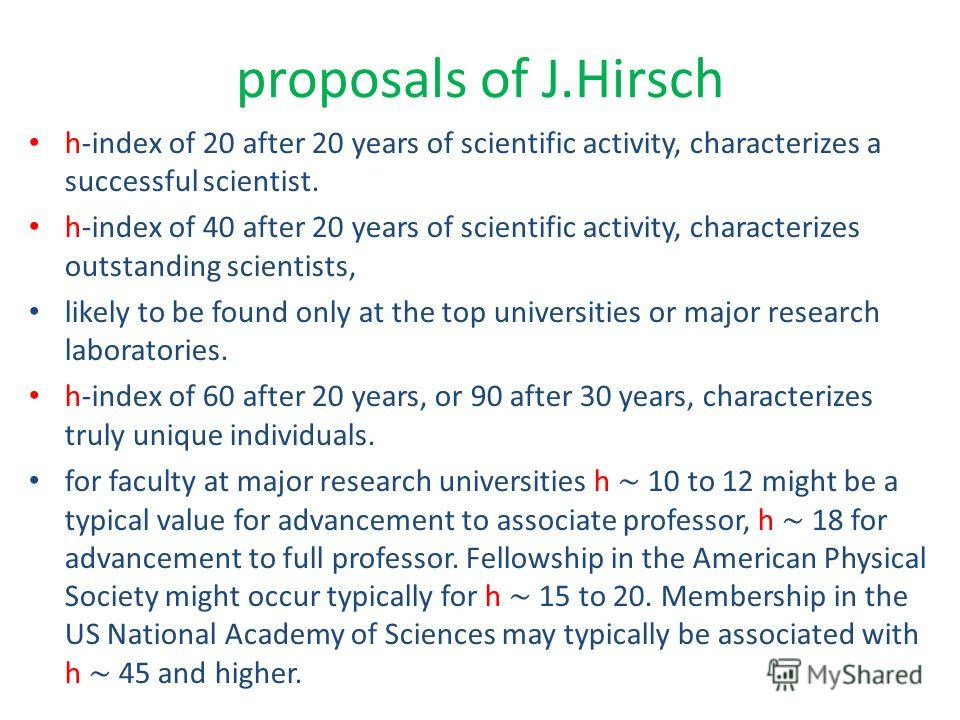 proposals of J.Hirsch h-index of 20 after 20 years of scientific activity, characterizes a successful scientist. h-index of 40 after 20 years of scientific activity, characterizes outstanding scientists, likely to be found only at the top universitie