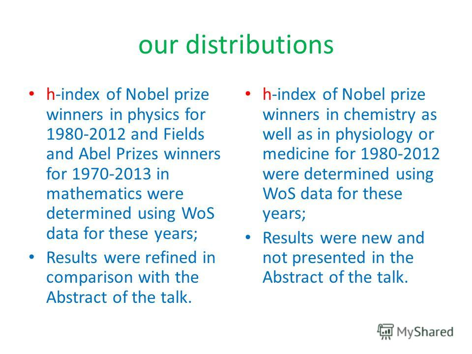 our distributions h-index of Nobel prize winners in physics for 1980-2012 and Fields and Abel Prizes winners for 1970-2013 in mathematics were determined using WoS data for these years; Results were refined in comparison with the Abstract of the talk