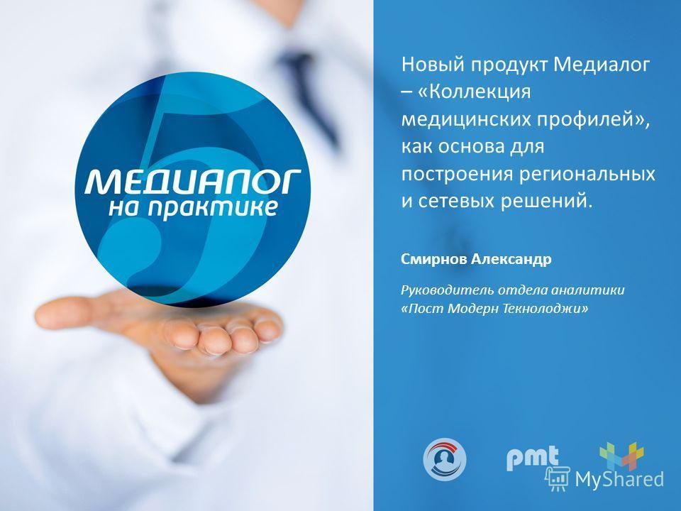 Новый продукт Медиалог – «Коллекция медицинских профилей», как основа для построения региональных и сетевых решений. Смирнов Александр Руководитель отдела аналитики «Пост Модерн Текнолоджи»