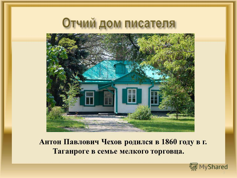 Антон Павлович Чехов родился в 1860 году в г. Таганроге в семье мелкого торговца. 5
