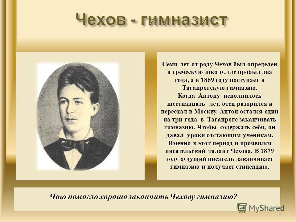 Семи лет от роду Чехов был определен в греческую школу, где пробыл два года, а в 1869 году поступает в Таганрогскую гимназию. Когда Антону исполнилось шестнадцать лет, отец разорился и переехал в Москву. Антон остался один на три года в Таганроге зак