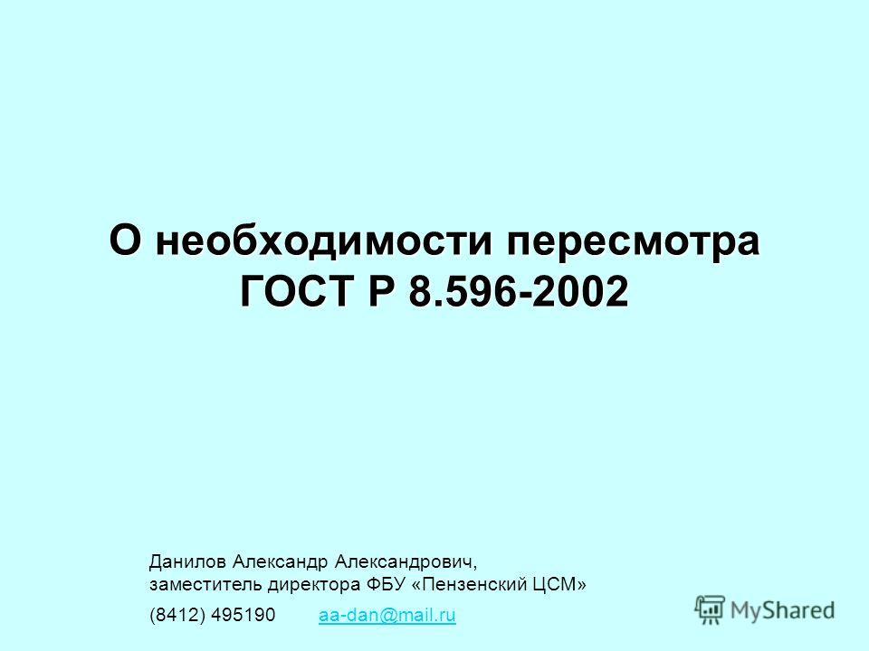 О необходимости пересмотра ГОСТ Р 8.596-2002 Данилов Александр Александрович, заместитель директора ФБУ «Пензенский ЦСМ» (8412) 495190 aa-dan@mail.ruaa-dan@mail.ru