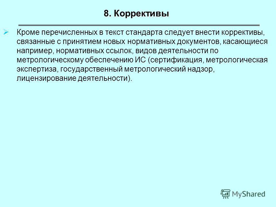 8. Коррективы Кроме перечисленных в текст стандарта следует внести коррективы, связанные с принятием новых нормативных документов, касающиеся например, нормативных ссылок, видов деятельности по метрологическому обеспечению ИС (сертификация, метрологи