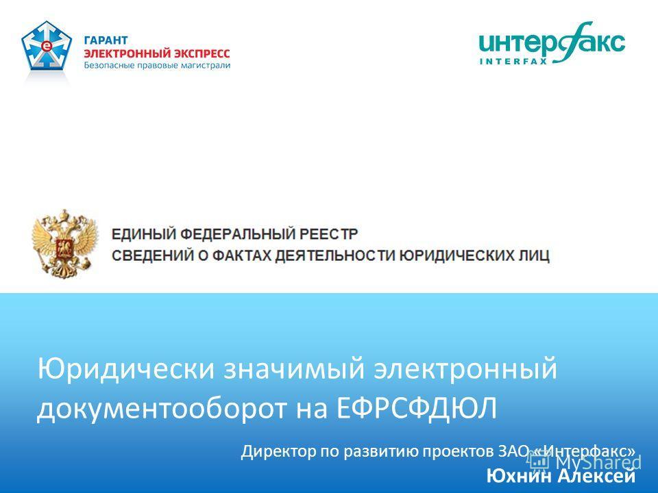 Юридически значимый электронный документооборот на ЕФРСФДЮЛ Директор по развитию проектов ЗАО «Интерфакс» Юхнин Алексей